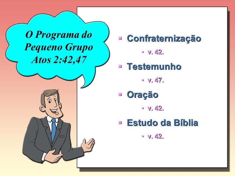 O Programa do Pequeno Grupo Atos 2:42,47 Confraternização v. 42. Testemunho v. 47. Oração v. 42. Estudo da Bíblia v. 42. Confraternização v. 42. Teste