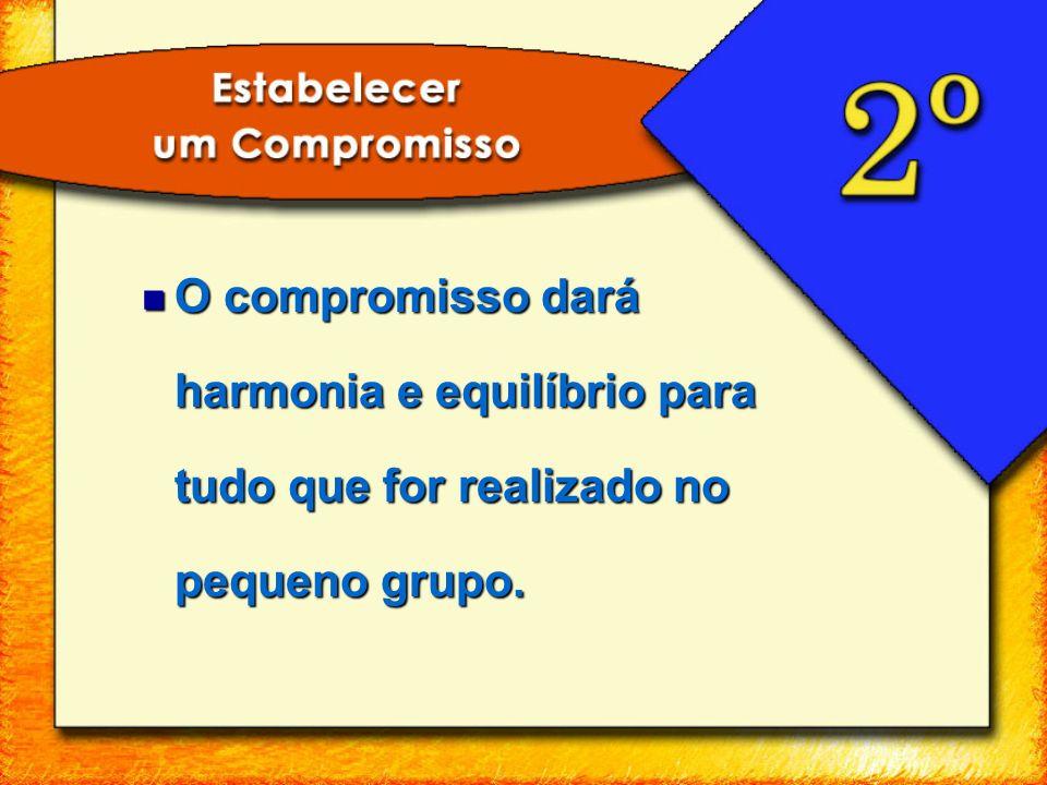 O compromisso dará harmonia e equilíbrio para tudo que for realizado no pequeno grupo. O compromisso dará harmonia e equilíbrio para tudo que for real
