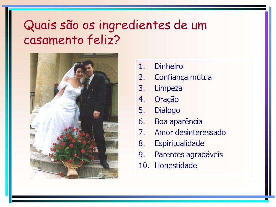 Quais são os ingredientes de um casamento feliz? 1.Dinheiro 2.Confiança mútua 3.Limpeza 4.Oração 5.Diálogo 6.Boa aparência 7.Amor desinteressado 8.Esp