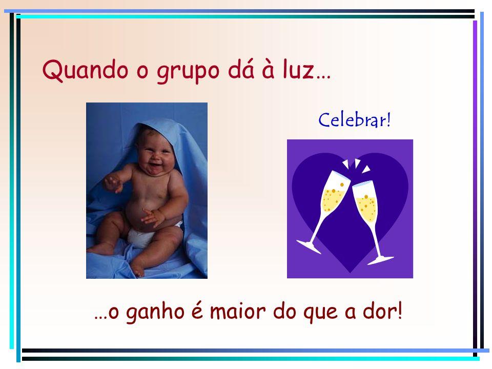 …o ganho é maior do que a dor! Quando o grupo dá à luz… Celebrar!