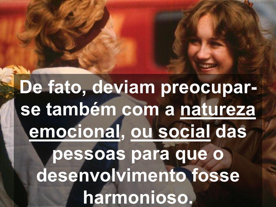 De fato, deviam preocupar- se também com a natureza emocional, ou social das pessoas para que o desenvolvimento fosse harmonioso.