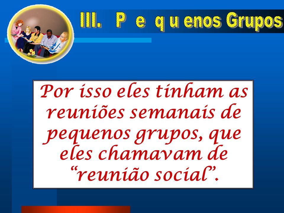 Nestes pequenos grupos havia crescimento social e espiritual dos membros.