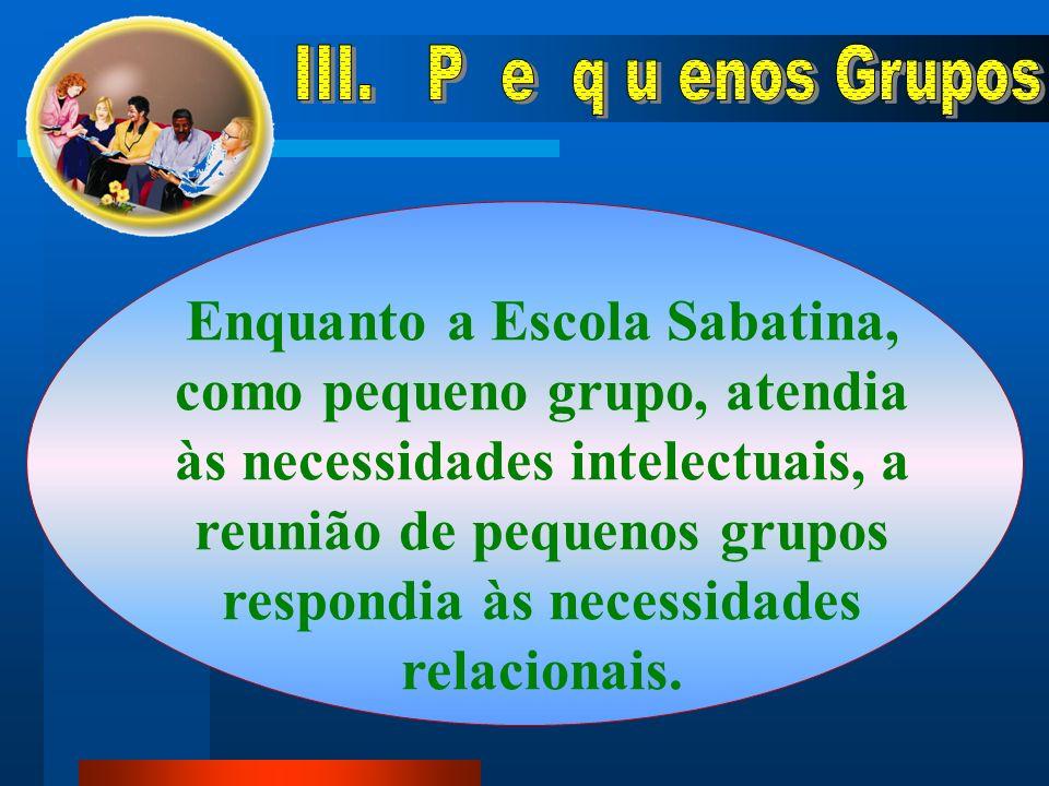 Enquanto a Escola Sabatina, como pequeno grupo, atendia às necessidades intelectuais, a reunião de pequenos grupos respondia às necessidades relacionais.
