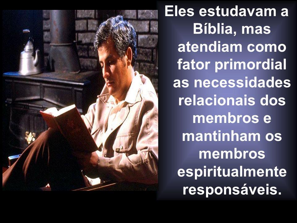 Eles estudavam a Bíblia, mas atendiam como fator primordial as necessidades relacionais dos membros e mantinham os membros espiritualmente responsáveis.