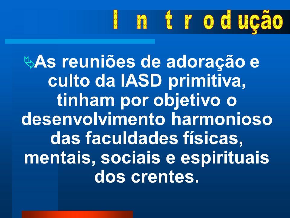 As reuniões de adoração e culto da IASD primitiva, tinham por objetivo o desenvolvimento harmonioso das faculdades físicas, mentais, sociais e espirituais dos crentes.