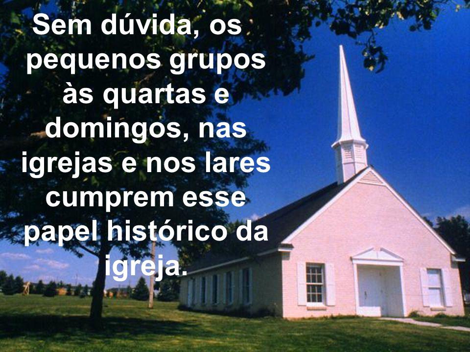 Sem dúvida, os pequenos grupos às quartas e domingos, nas igrejas e nos lares cumprem esse papel histórico da igreja.