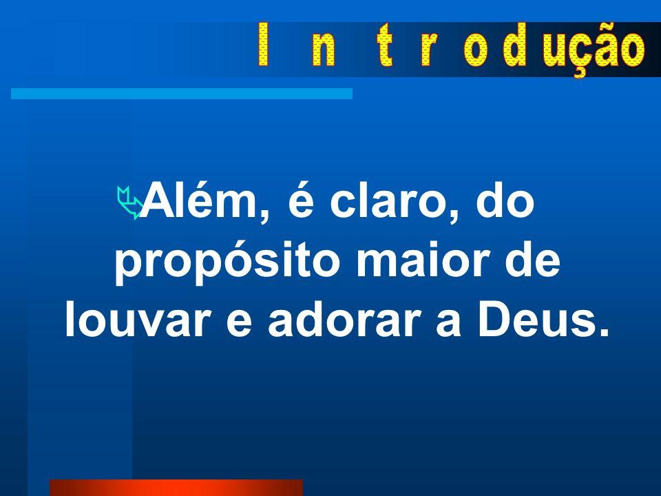 Além, é claro, do propósito maior de louvar e adorar a Deus.