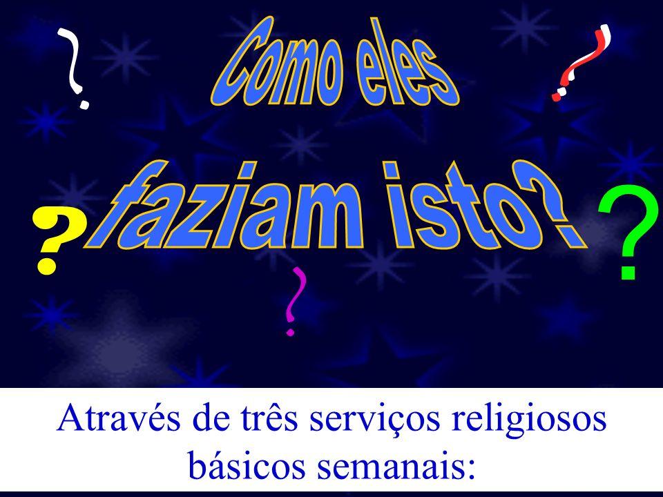 ? ? ? ? ? ? Através de três serviços religiosos básicos semanais: