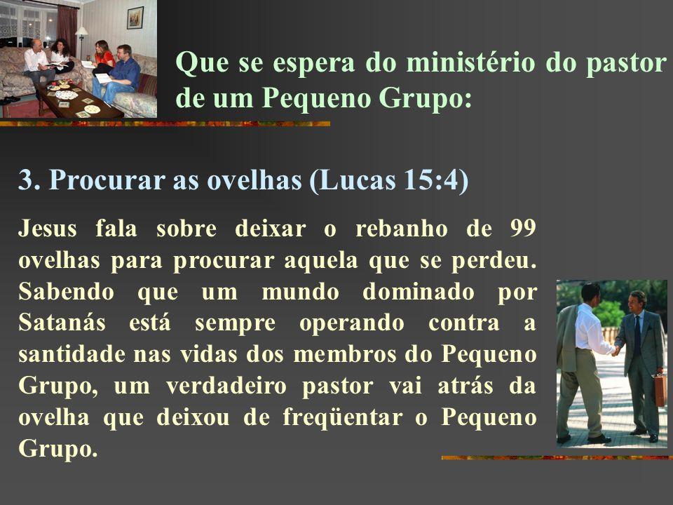 Que se espera do ministério do pastor de um Pequeno Grupo: 3. Procurar as ovelhas (Lucas 15:4) Jesus fala sobre deixar o rebanho de 99 ovelhas para pr