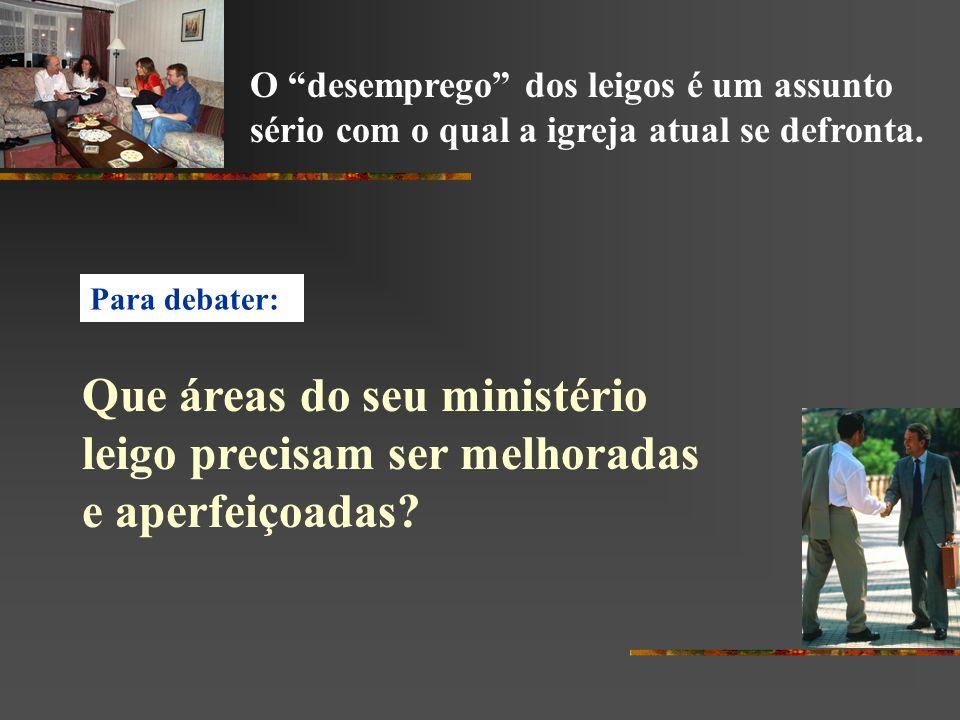 Para debater: Que áreas do seu ministério leigo precisam ser melhoradas e aperfeiçoadas? O desemprego dos leigos é um assunto sério com o qual a igrej