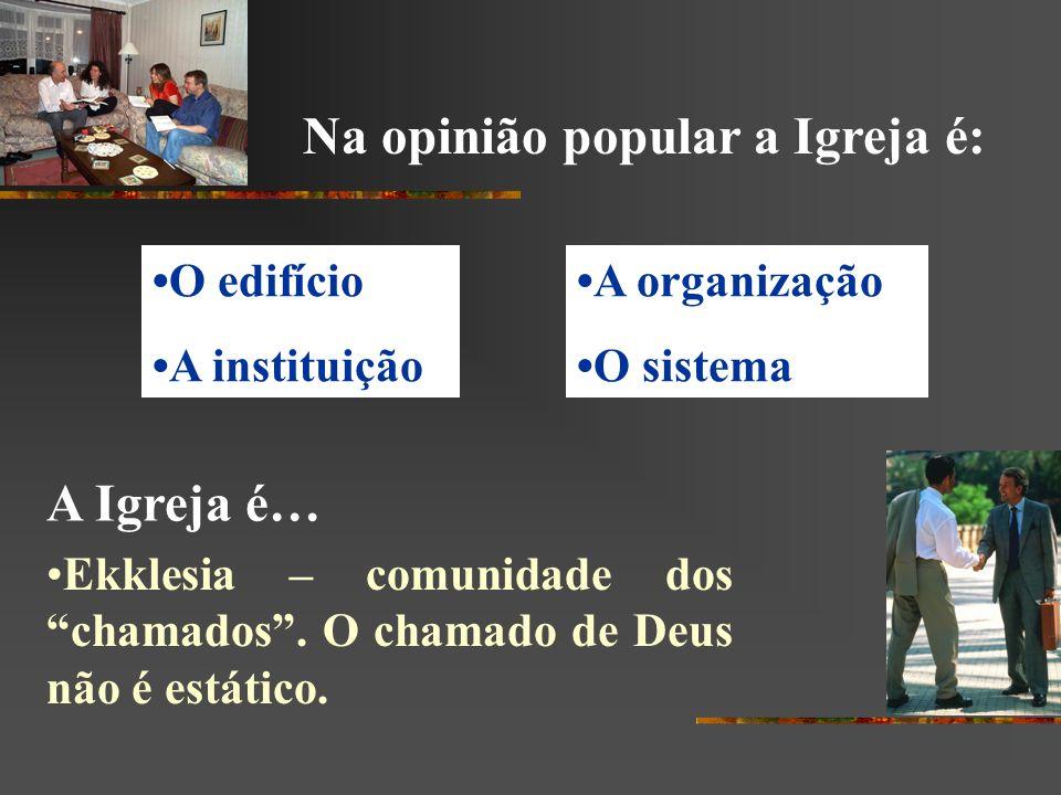 Na opinião popular a Igreja é: O edifício A instituição Ekklesia – comunidade dos chamados. O chamado de Deus não é estático. A organização O sistema