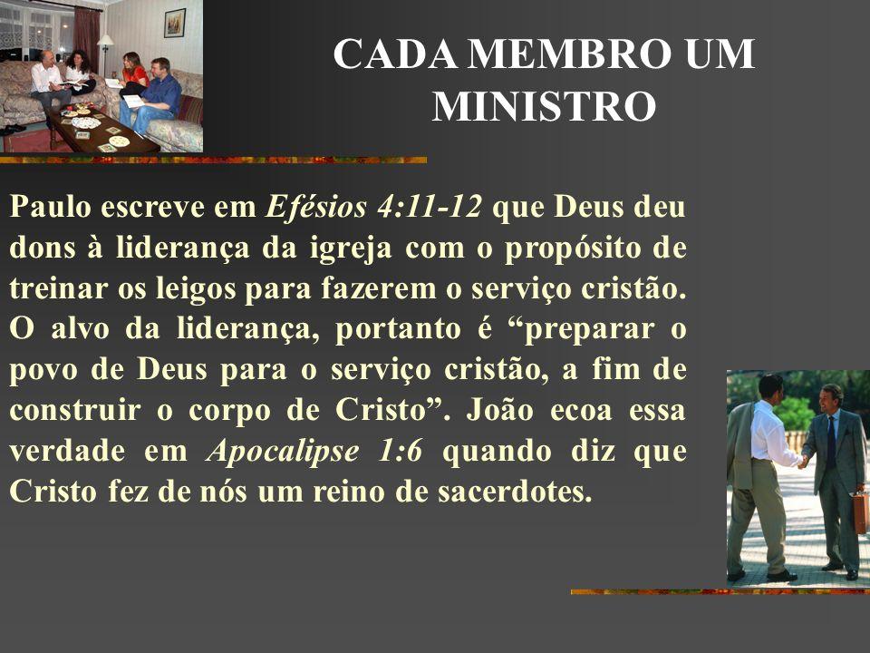 CADA MEMBRO UM MINISTRO Paulo escreve em Efésios 4:11-12 que Deus deu dons à liderança da igreja com o propósito de treinar os leigos para fazerem o s