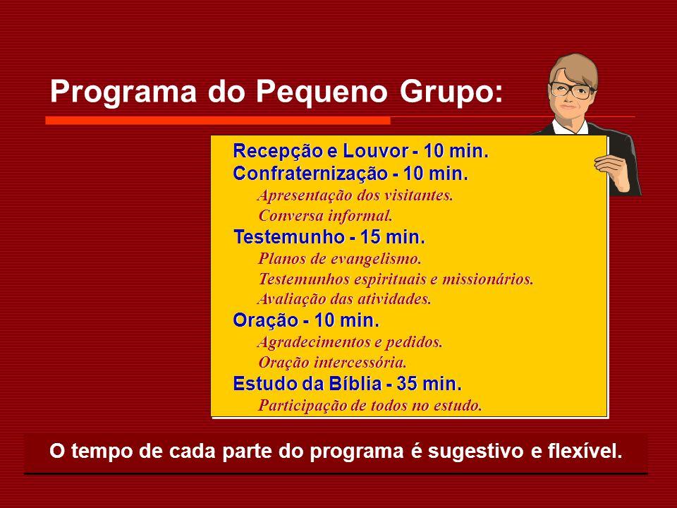 Programa do Pequeno Grupo: O tempo de cada parte do programa é sugestivo e flexível. Recepção e Louvor - 10 min. Confraternização - 10 min. Apresentaç