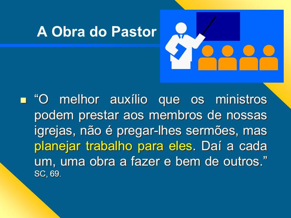 A Obra do Pastor O melhor auxílio que os ministros podem prestar aos membros de nossas igrejas, não é pregar-lhes sermões, mas planejar trabalho para