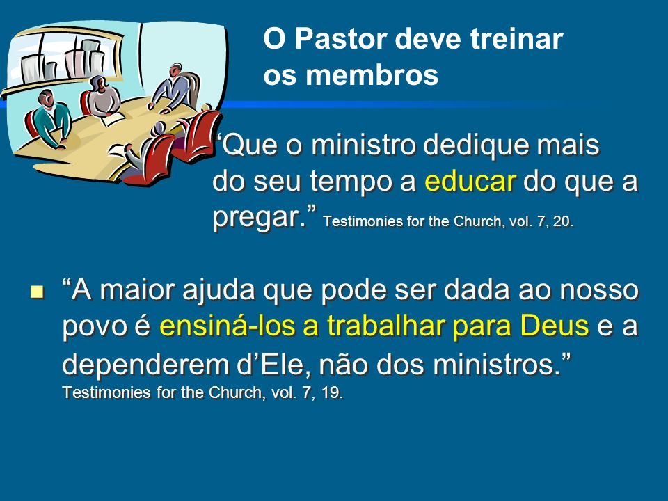 O Pastor deve treinar os membros Que o ministro dedique mais do seu tempo a educar do que a pregar. Testimonies for the Church, vol. 7, 20. A maior aj
