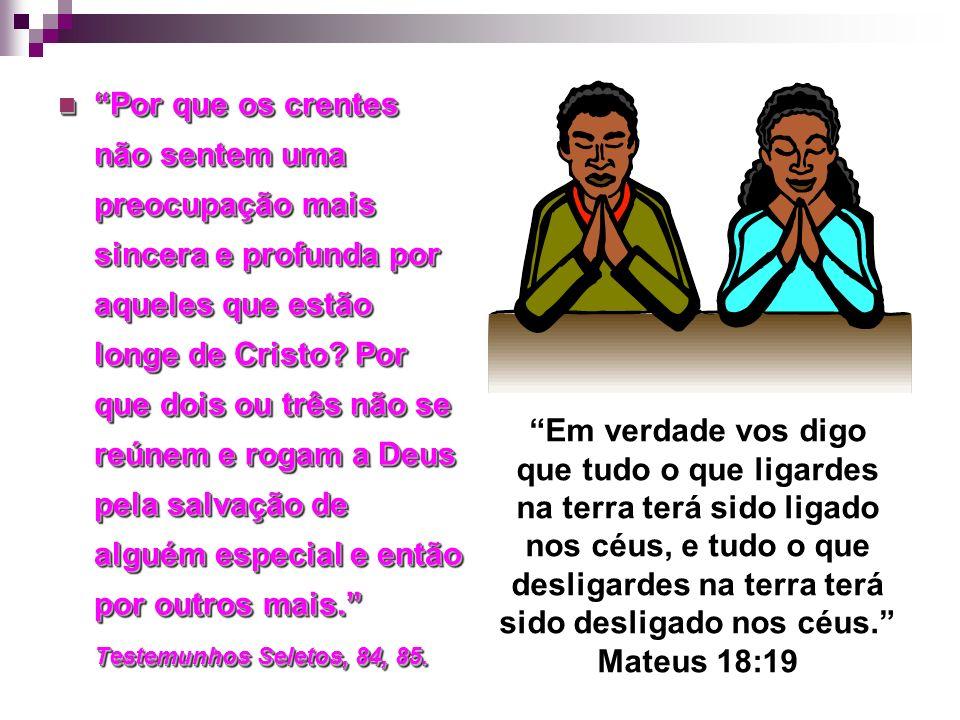 Por que os crentes não sentem uma preocupação mais sincera e profunda por aqueles que estão longe de Cristo? Por que dois ou três não se reúnem e roga