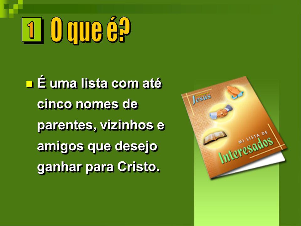 É uma lista com até cinco nomes de parentes, vizinhos e amigos que desejo ganhar para Cristo. É uma lista com até cinco nomes de parentes, vizinhos e