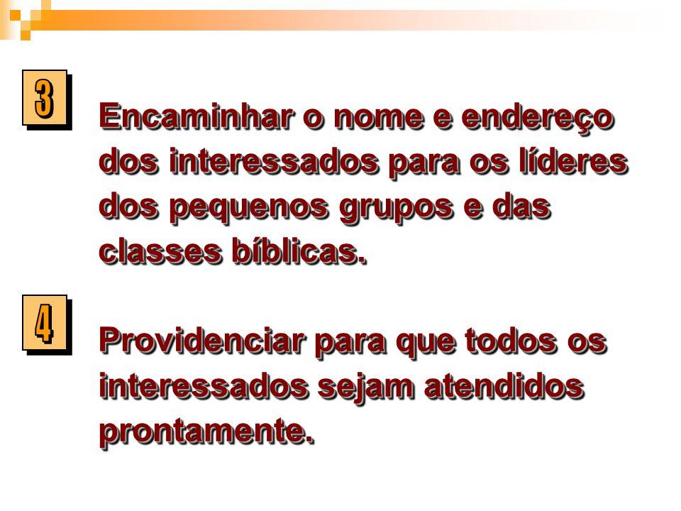 Encaminhar o nome e endereço dos interessados para os líderes dos pequenos grupos e das classes bíblicas. Providenciar para que todos os interessados