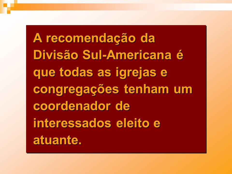 A recomendação da Divisão Sul-Americana é que todas as igrejas e congregações tenham um coordenador de interessados eleito e atuante.