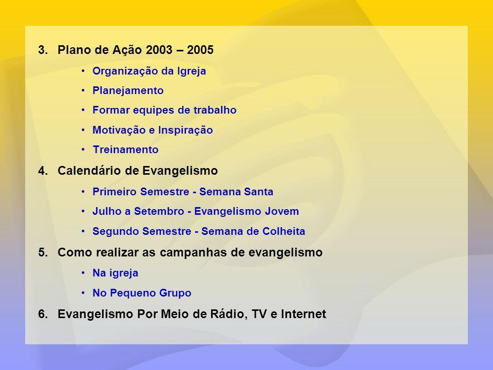 3.Plano de Ação 2003 – 2005 Organização da Igreja Planejamento Formar equipes de trabalho Motivação e Inspiração Treinamento 4.Calendário de Evangelis