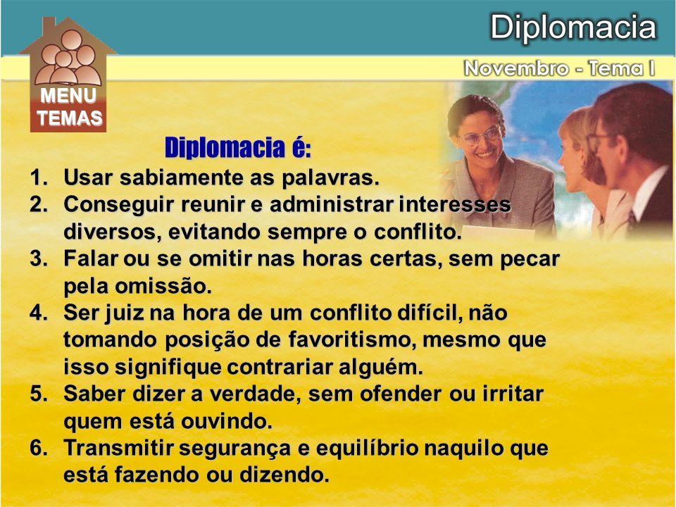 Diplomacia é: 1.Usar sabiamente as palavras. 2.Conseguir reunir e administrar interesses diversos, evitando sempre o conflito. 3.Falar ou se omitir na