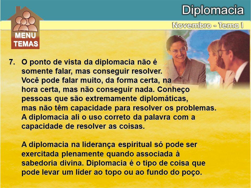 7.O ponto de vista da diplomacia não é somente falar, mas conseguir resolver. Você pode falar muito, da forma certa, na hora certa, mas não conseguir