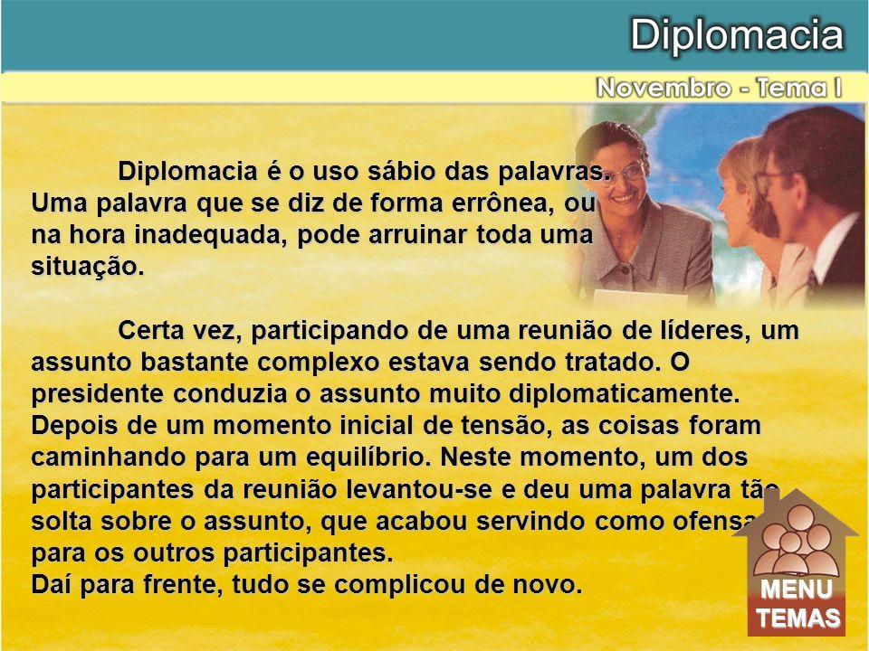 Diplomacia é o uso sábio das palavras. Uma palavra que se diz de forma errônea, ou na hora inadequada, pode arruinar toda uma situação. Certa vez, par