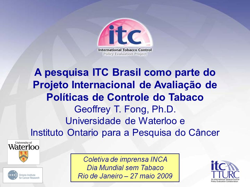 1 A pesquisa ITC Brasil como parte do Projeto Internacional de Avaliação de Políticas de Controle do Tabaco Geoffrey T. Fong, Ph.D. Universidade de Wa