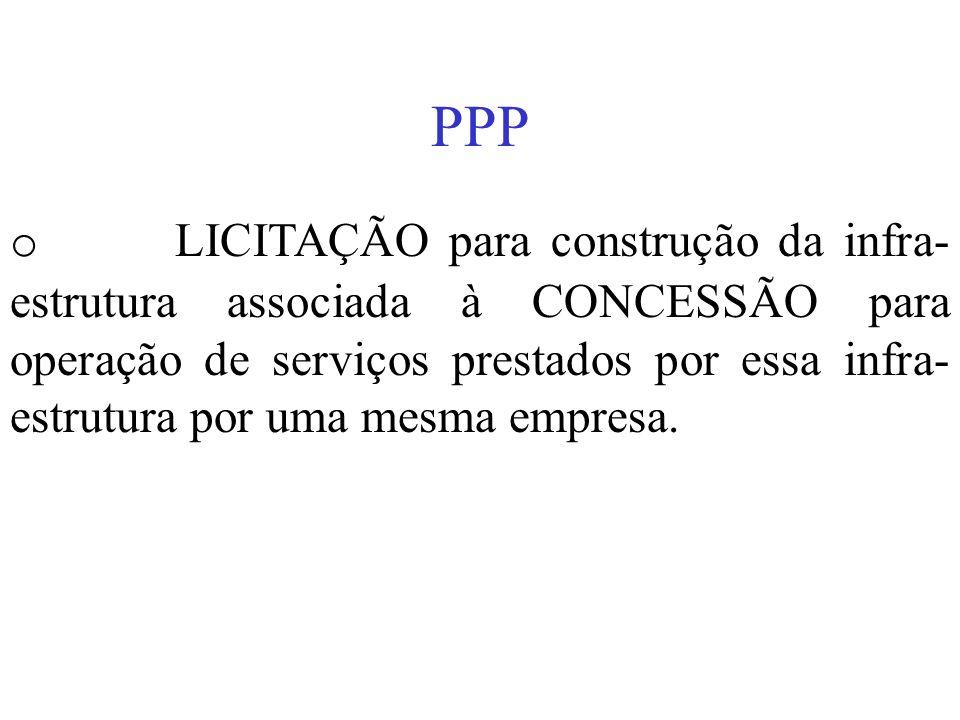 PPP o LICITAÇÃO para construção da infra- estrutura associada à CONCESSÃO para operação de serviços prestados por essa infra- estrutura por uma mesma