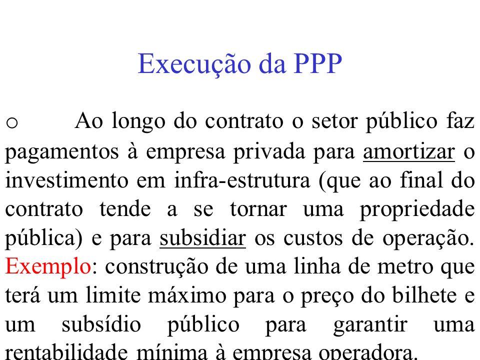 Execução da PPP o Ao longo do contrato o setor público faz pagamentos à empresa privada para amortizar o investimento em infra-estrutura (que ao final