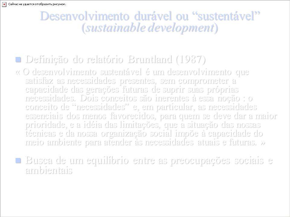 Desenvolvimento durável ou sustentável (sustainable development) Definição do relatório Bruntland (1987) Definição do relatório Bruntland (1987) « O desenvolvimento sustentável é um desenvolvimento que satisfaz as necessidades presentes, sem comprometer a capacidade das gerações futuras de suprir suas próprias necessidades.