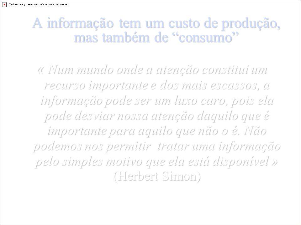 A informação tem um custo de produção, mas também de consumo « Num mundo onde a atenção constitui um recurso importante e dos mais escassos, a informação pode ser um luxo caro, pois ela pode desviar nossa atenção daquilo que é importante para aquilo que não o é.