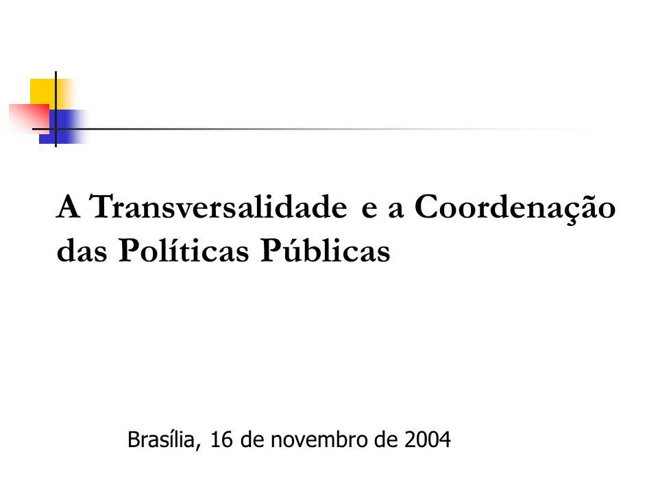 A Transversalidade e a Coordenação das Políticas Públicas Brasília, 16 de novembro de 2004