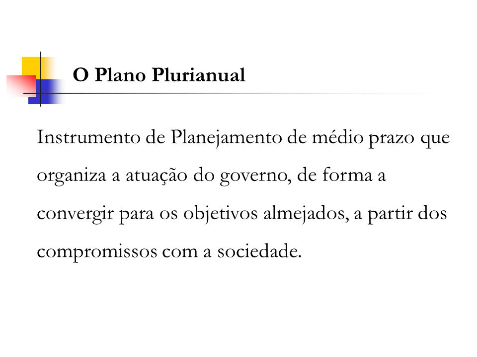 O Plano Plurianual Instrumento de Planejamento de médio prazo que organiza a atuação do governo, de forma a convergir para os objetivos almejados, a p