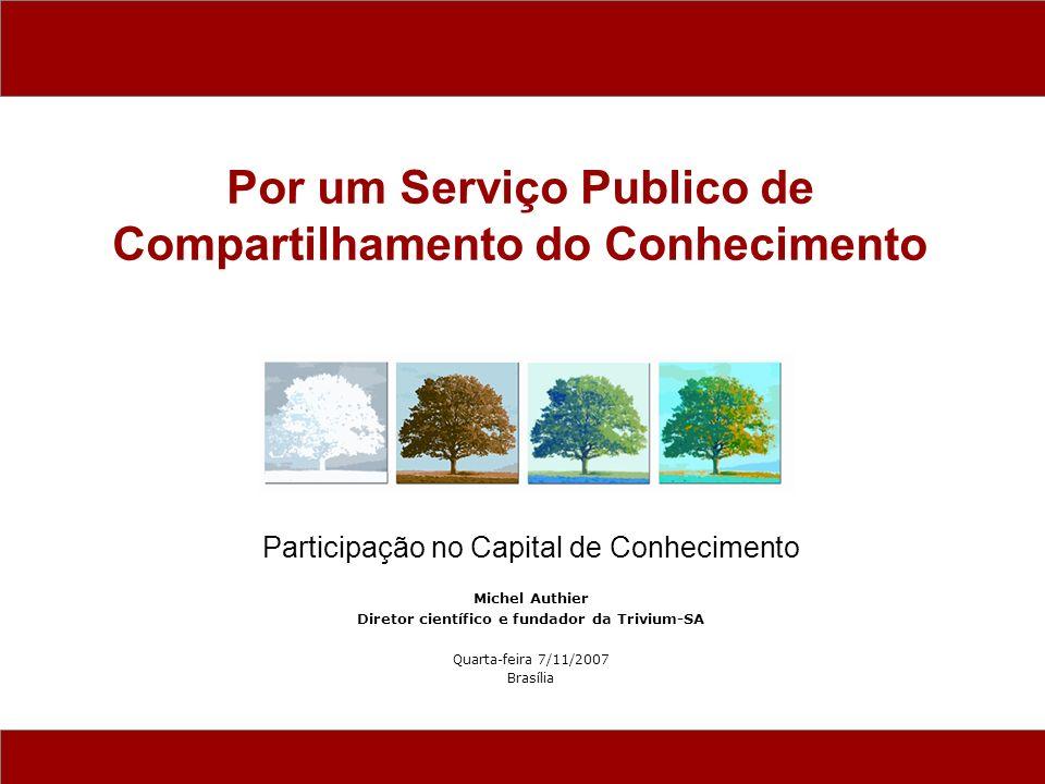 Participação no Capital de Conhecimento Michel Authier Diretor científico e fundador da Trivium-SA Quarta-feira 7/11/2007 Brasília Por um Serviço Publico de Compartilhamento do Conhecimento