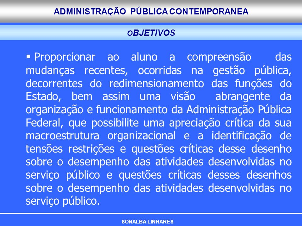 ADMINISTRAÇÃO PÚBLICA CONTEMPORANEA O BJETIVOS Proporcionar ao aluno a compreensão das mudanças recentes, ocorridas na gestão pública, decorrentes do