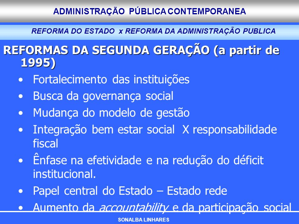 ADMINISTRAÇÃO PÚBLICA CONTEMPORANEA REFORMAS DA SEGUNDA GERAÇÃO (a partir de 1995) Fortalecimento das instituições Busca da governança social Mudança