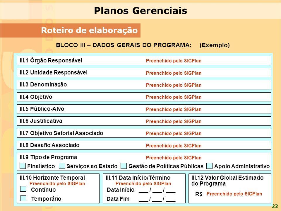22 Roteiro de elaboração BLOCO III – DADOS GERAIS DO PROGRAMA: (Exemplo) III.1 Órgão Responsável III.4 Objetivo III.5 Público-Alvo III.6 Justificativa III.7 Objetivo Setorial Associado III.8 Desafio Associado III.9 Tipo de Programa III.10 Horizonte TemporalIII.11 Data Início/TérminoIII.12 Valor Global Estimado do Programa III.3 Denominação III.2 Unidade Responsável Contínuo Temporário Data Início ___ / ___ / ___ Data Fim ___ / ___ / ___ R$ FinalísticoServiços ao Estado Gestão de Políticas PúblicasApoio Administrativo Preenchido pelo SIGPlan Planos Gerenciais