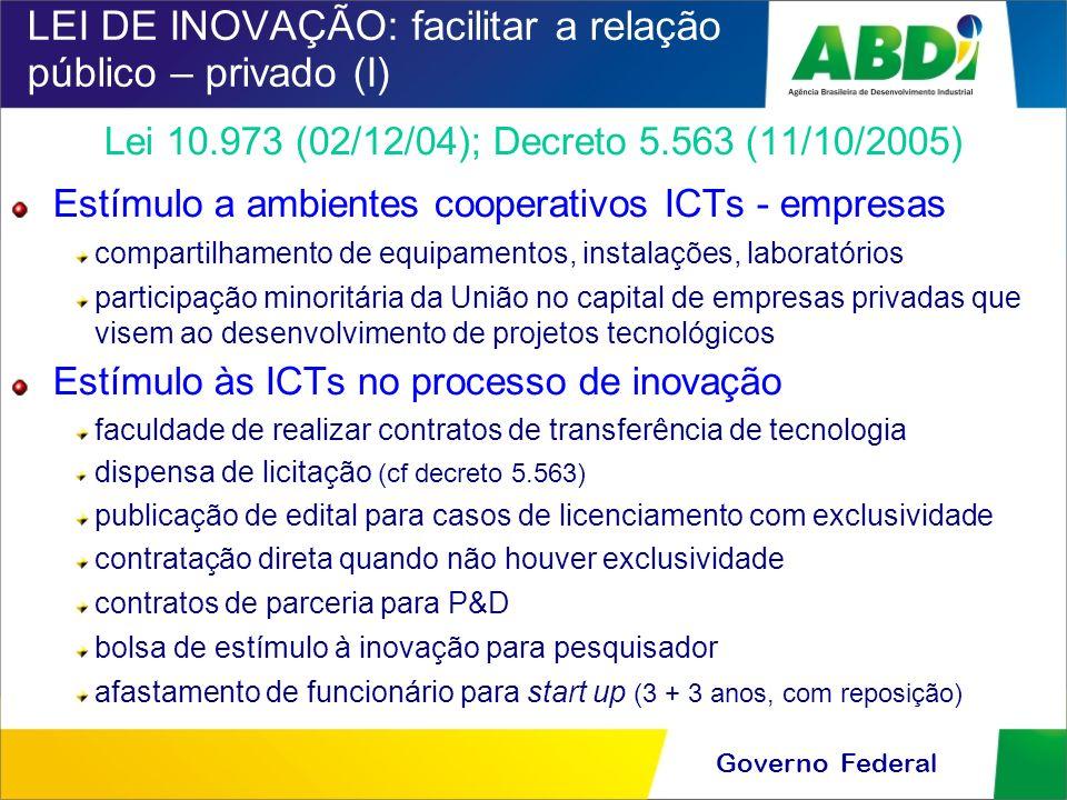 Governo Federal LEI DE INOVAÇÃO: facilitar a relação público – privado (I) Lei 10.973 (02/12/04); Decreto 5.563 (11/10/2005) Estímulo a ambientes coop