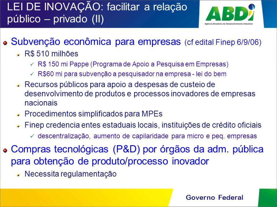 Governo Federal LEI DE INOVAÇÃO: facilitar a relação público – privado (II) Subvenção econômica para empresas (cf edital Finep 6/9/06) R$ 510 milhões