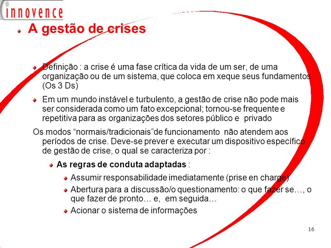 16 A gestão de crises Definição : a crise é uma fase crítica da vida de um ser, de uma organização ou de um sistema, que coloca em xeque seus fundamen
