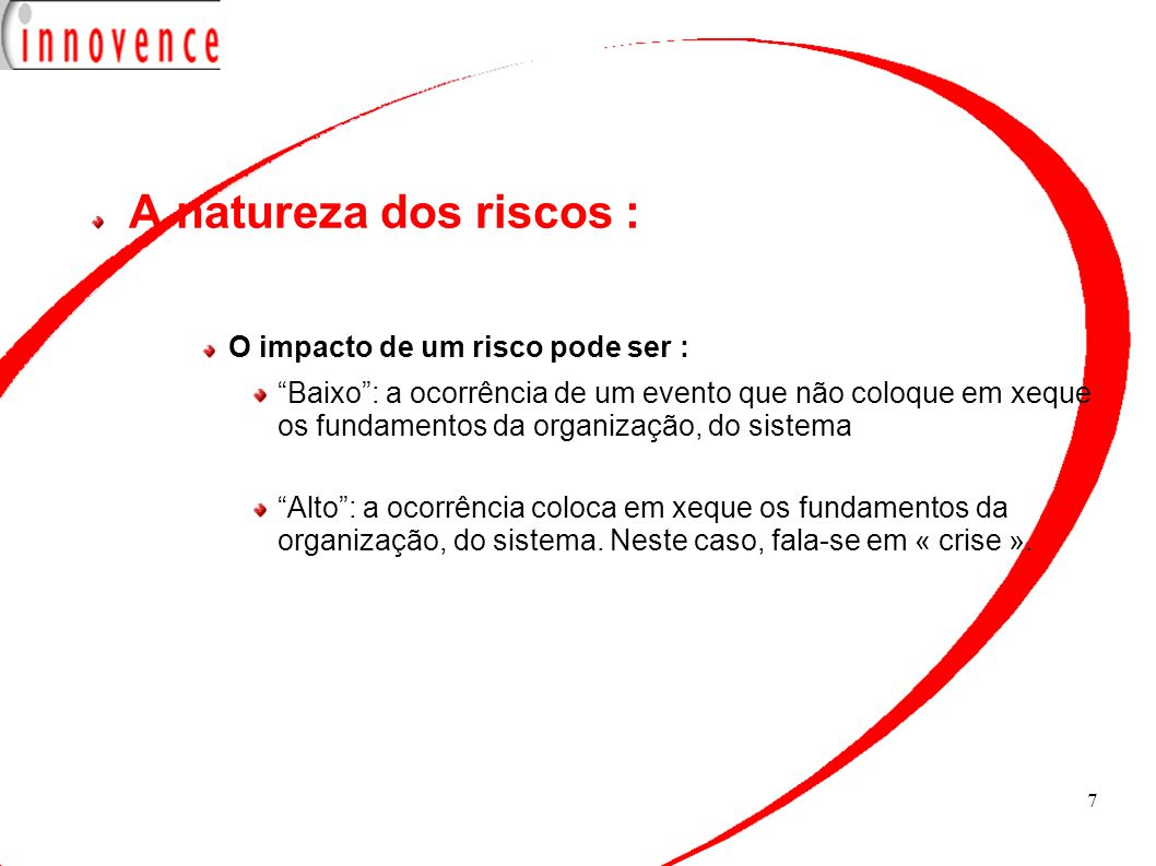 7 A natureza dos riscos : O impacto de um risco pode ser : Baixo: a ocorrência de um evento que não coloque em xeque os fundamentos da organização, do