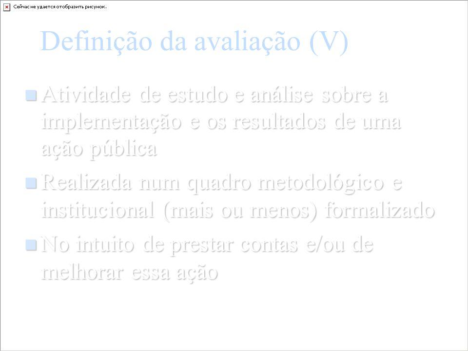 Definição da avaliação (V) Atividade de estudo e análise sobre a implementação e os resultados de uma ação pública Atividade de estudo e análise sobre