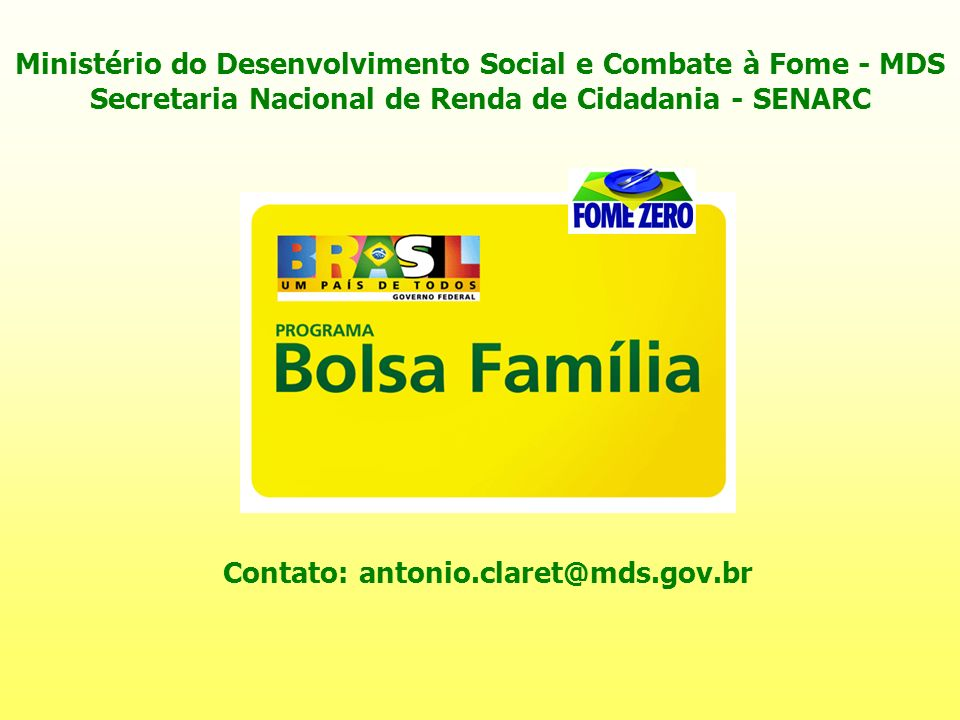 Contato: antonio.claret@mds.gov.br Ministério do Desenvolvimento Social e Combate à Fome - MDS Secretaria Nacional de Renda de Cidadania - SENARC