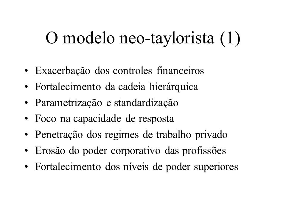 O modelo neo-taylorista (1) Exacerbação dos controles financeiros Fortalecimento da cadeia hierárquica Parametrização e standardização Foco na capacid