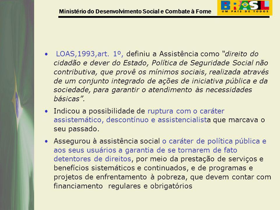 Ministério do Desenvolvimento Social e Combate à Fome LOAS,1993,art. 1º, definiu a Assistência como direito do cidadão e dever do Estado, Política de