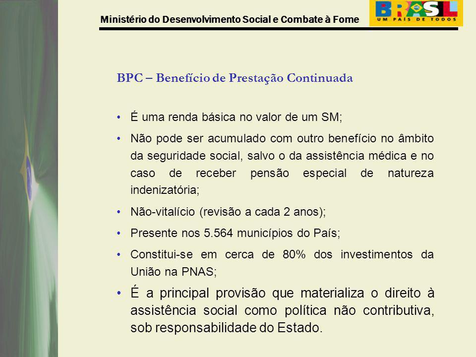 Ministério do Desenvolvimento Social e Combate à Fome BPC – Benefício de Prestação Continuada É uma renda básica no valor de um SM; Não pode ser acumu