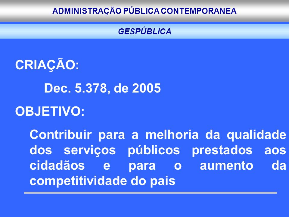 ADMINISTRAÇÃO PÚBLICA CONTEMPORANEA GESPÚBLICA CRIAÇÃO: Dec. 5.378, de 2005 OBJETIVO: Contribuir para a melhoria da qualidade dos serviços públicos pr