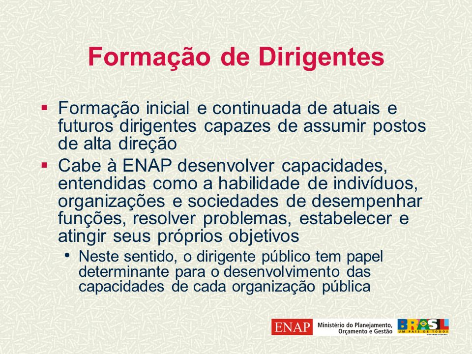 Formação de Dirigentes Formação inicial e continuada de atuais e futuros dirigentes capazes de assumir postos de alta direção Cabe à ENAP desenvolver