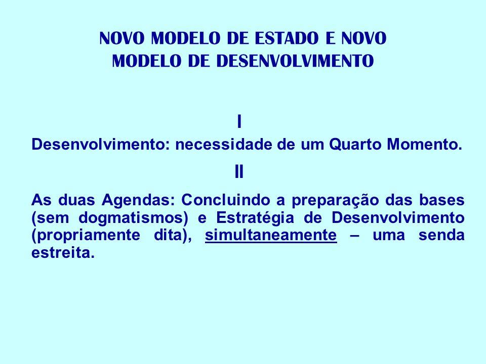 NOVO MODELO DE ESTADO E NOVO MODELO DE DESENVOLVIMENTO I Desenvolvimento: necessidade de um Quarto Momento. II As duas Agendas: Concluindo a preparaçã